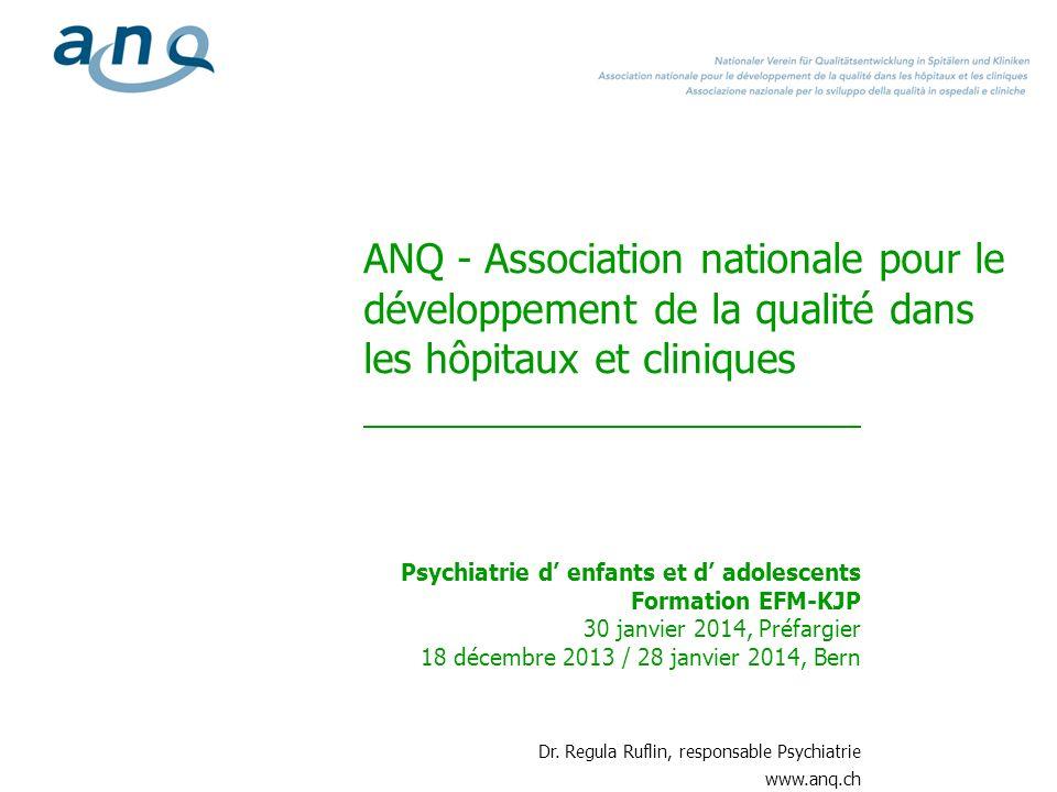 ANQ - Association nationale pour le développement de la qualité dans les hôpitaux et cliniques Psychiatrie d enfants et d adolescents Formation EFM-KJP 30 janvier 2014, Préfargier 18 décembre 2013 / 28 janvier 2014, Bern Dr.
