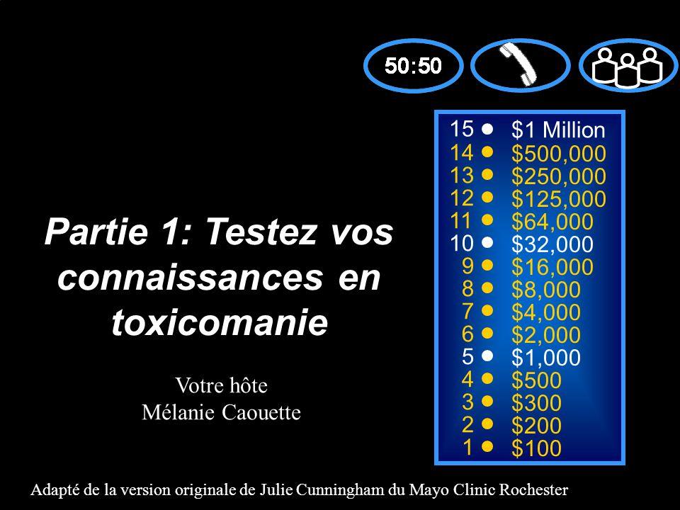 15 14 13 12 11 10 9 8 7 6 5 4 3 2 1 $1 Million $500,000 $250,000 $125,000 $64,000 $32,000 $16,000 $8,000 $4,000 $2,000 $1,000 $500 $300 $200 $100 Partie 1: Testez vos connaissances en toxicomanie Adapté de la version originale de Julie Cunningham du Mayo Clinic Rochester Votre hôte Mélanie Caouette