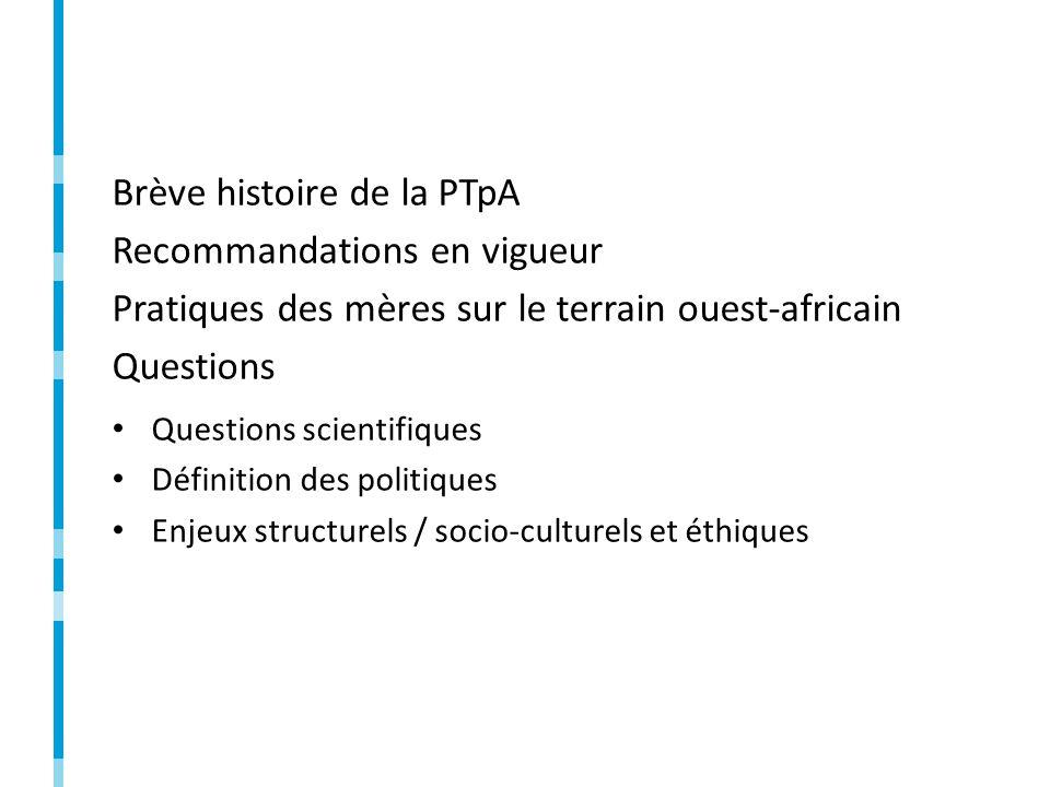 Brève histoire de la PTpA Recommandations en vigueur Pratiques des mères sur le terrain ouest-africain Questions Questions scientifiques Définition des politiques Enjeux structurels / socio-culturels et éthiques