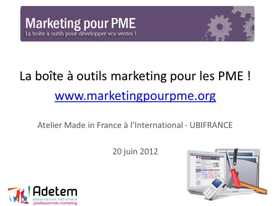 La boîte à outils marketing pour les PME ! www.marketingpourpme.org Atelier Made in France à lInternational - UBIFRANCE 20 juin 2012 1
