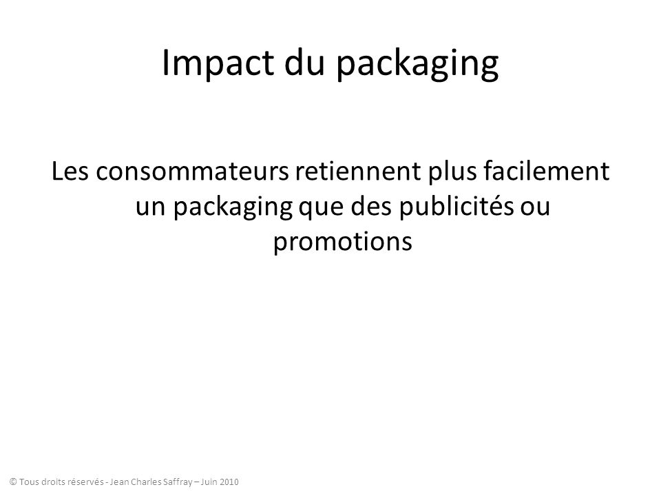 Impact du packaging Les consommateurs retiennent plus facilement un packaging que des publicités ou promotions © Tous droits réservés - Jean Charles S