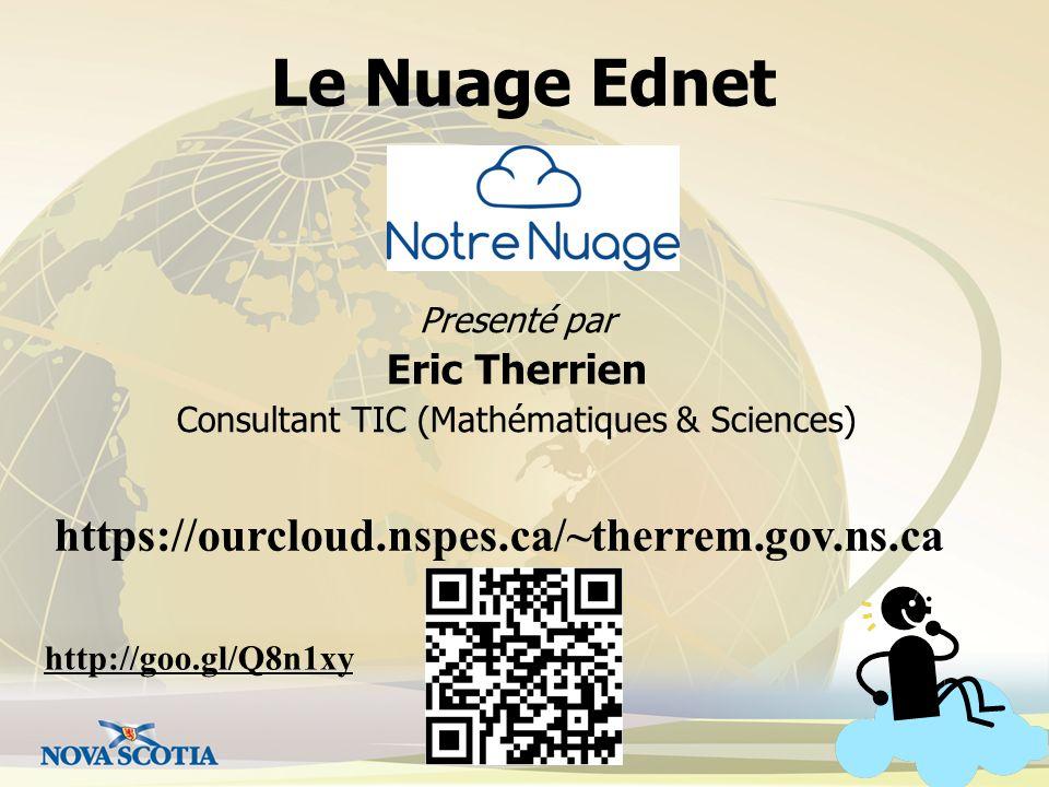 Le Nuage Ednet Presenté par Eric Therrien Consultant TIC (Mathématiques & Sciences) https://ourcloud.nspes.ca/~therrem.gov.ns.ca http://goo.gl/Q8n1xy