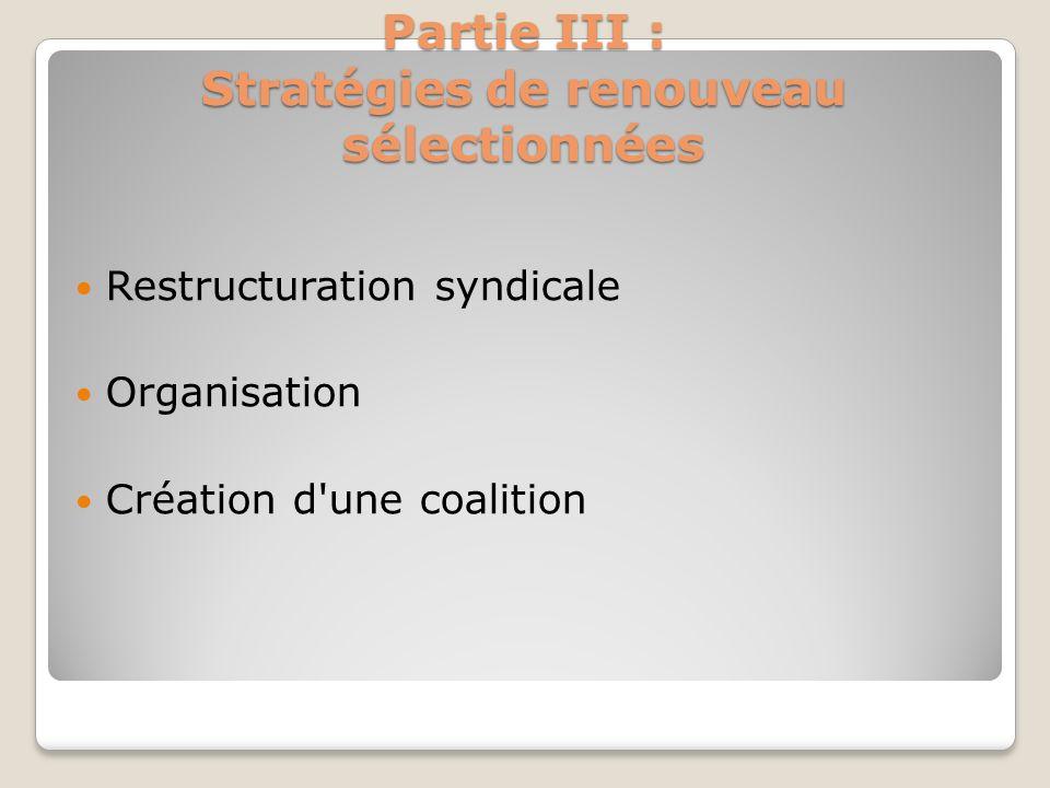 Partie III : Stratégies de renouveau sélectionnées Restructuration syndicale Organisation Création d'une coalition