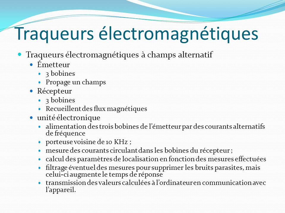 Traqueurs électromagnétiques Traqueurs électromagnétiques à champs alternatif Émetteur 3 bobines Propage un champs Récepteur 3 bobines Recueillent des