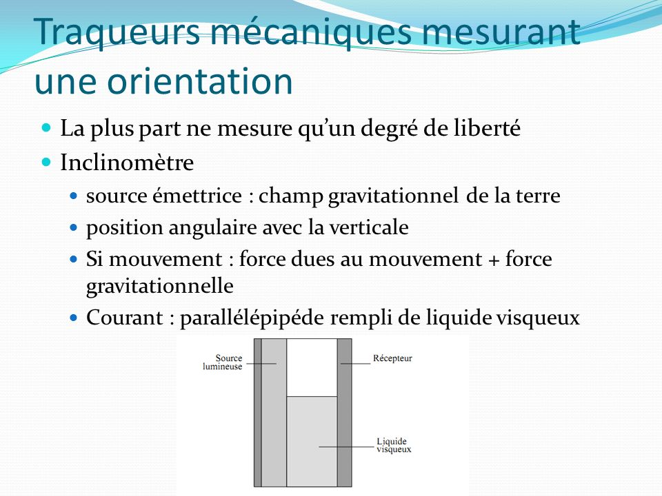 Traqueurs mécaniques mesurant une orientation La plus part ne mesure quun degré de liberté Inclinomètre source émettrice : champ gravitationnel de la