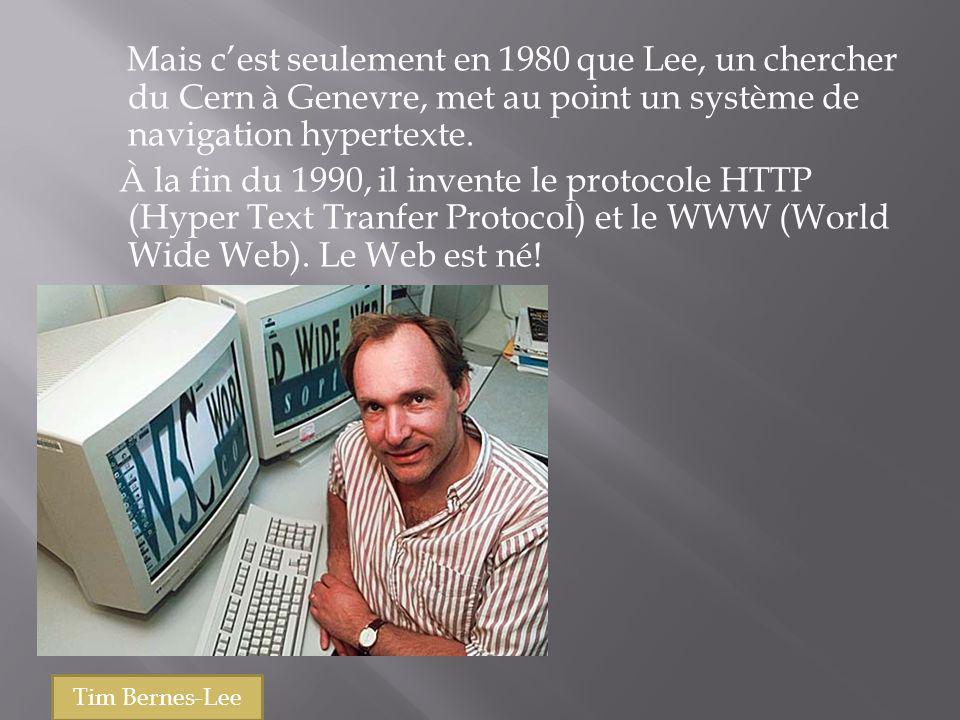 Mais cest seulement en 1980 que Lee, un chercher du Cern à Genevre, met au point un système de navigation hypertexte. À la fin du 1990, il invente le