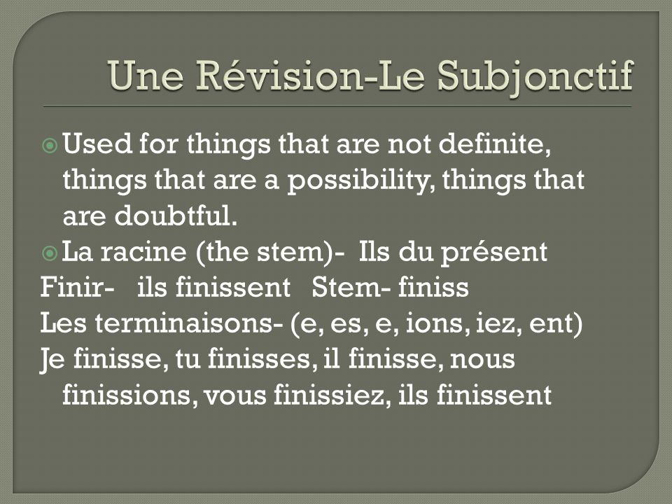 Used for things that are not definite, things that are a possibility, things that are doubtful. La racine (the stem)- Ils du présent Finir- ils finiss