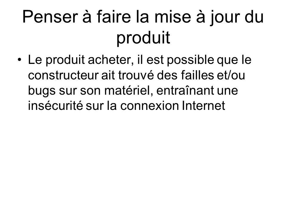 Penser à faire la mise à jour du produit Le produit acheter, il est possible que le constructeur ait trouvé des failles et/ou bugs sur son matériel, entraînant une insécurité sur la connexion Internet