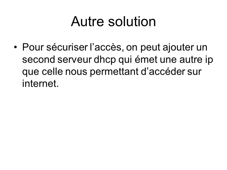 Autre solution Pour sécuriser laccès, on peut ajouter un second serveur dhcp qui émet une autre ip que celle nous permettant daccéder sur internet.