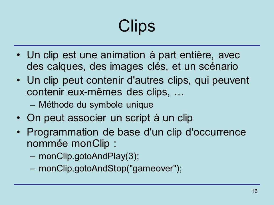 16 Clips Un clip est une animation à part entière, avec des calques, des images clés, et un scénario Un clip peut contenir d'autres clips, qui peuvent