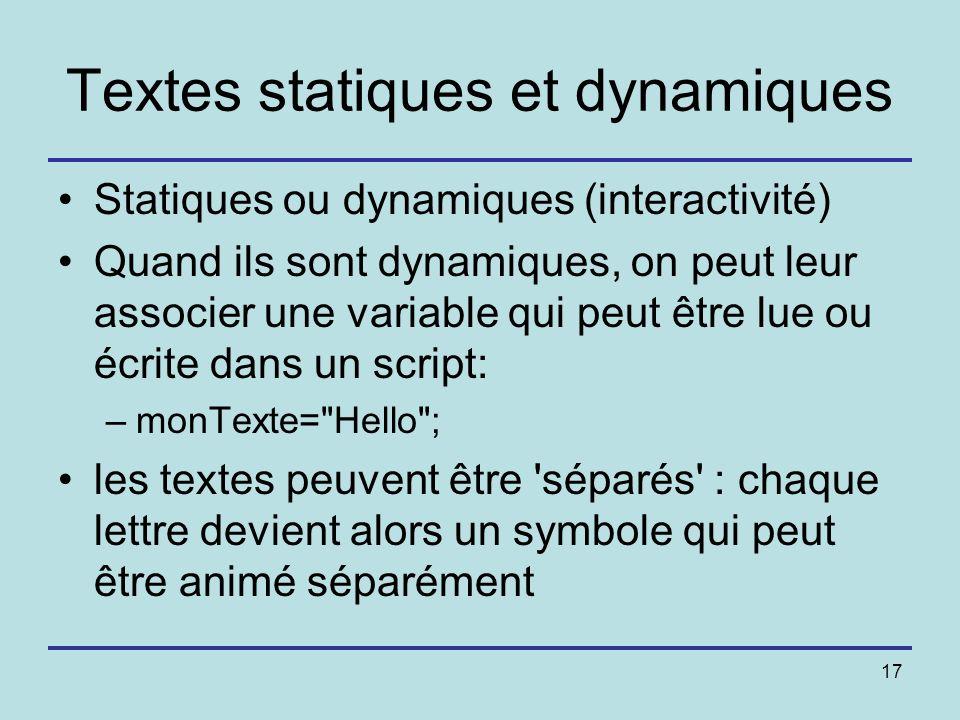 17 Textes statiques et dynamiques Statiques ou dynamiques (interactivité) Quand ils sont dynamiques, on peut leur associer une variable qui peut être