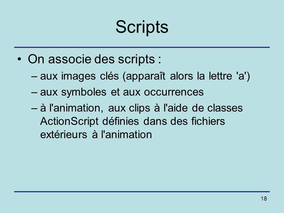 18 Scripts On associe des scripts : –aux images clés (apparaît alors la lettre 'a') –aux symboles et aux occurrences –à l'animation, aux clips à l'aid