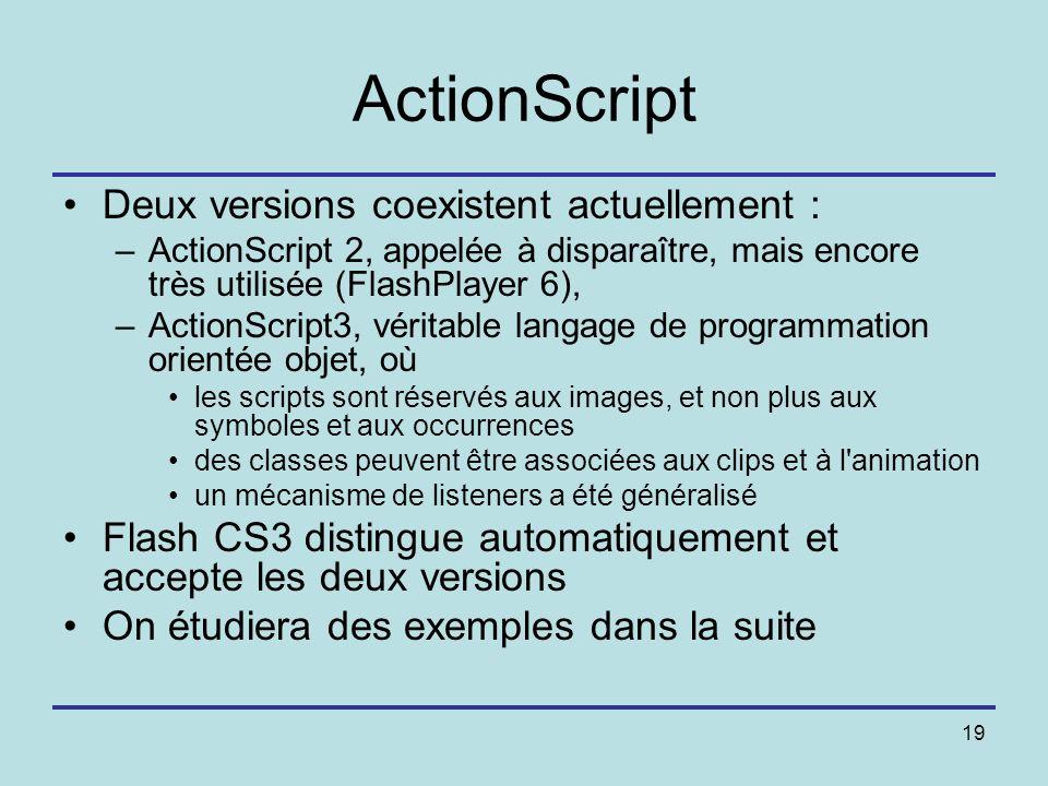 19 ActionScript Deux versions coexistent actuellement : –ActionScript 2, appelée à disparaître, mais encore très utilisée (FlashPlayer 6), –ActionScri