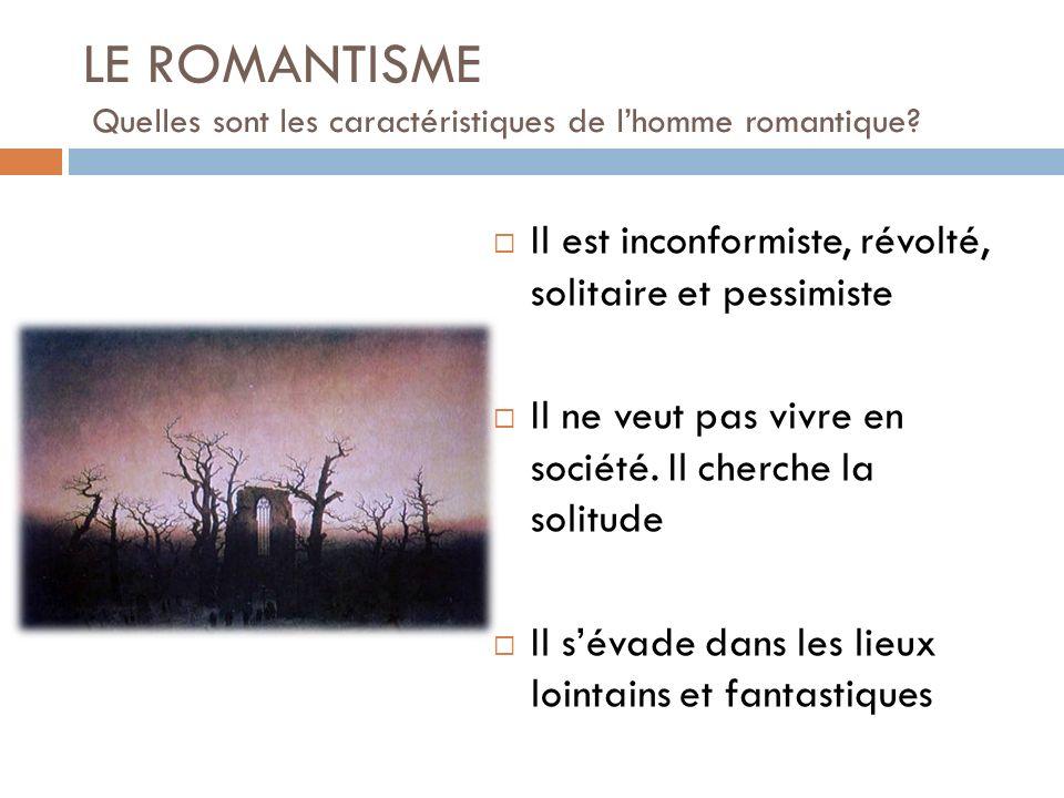LE ROMANTISME Quelles sont les caractéristiques de lhomme romantique? Il est inconformiste, révolté, solitaire et pessimiste Il ne veut pas vivre en s
