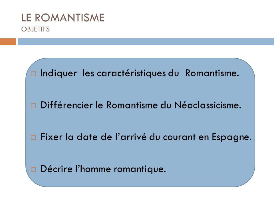 LE ROMANTISME OBJETIFS Indiquer les caractéristiques du Romantisme. Différencier le Romantisme du Néoclassicisme. Fixer la date de larrivé du courant