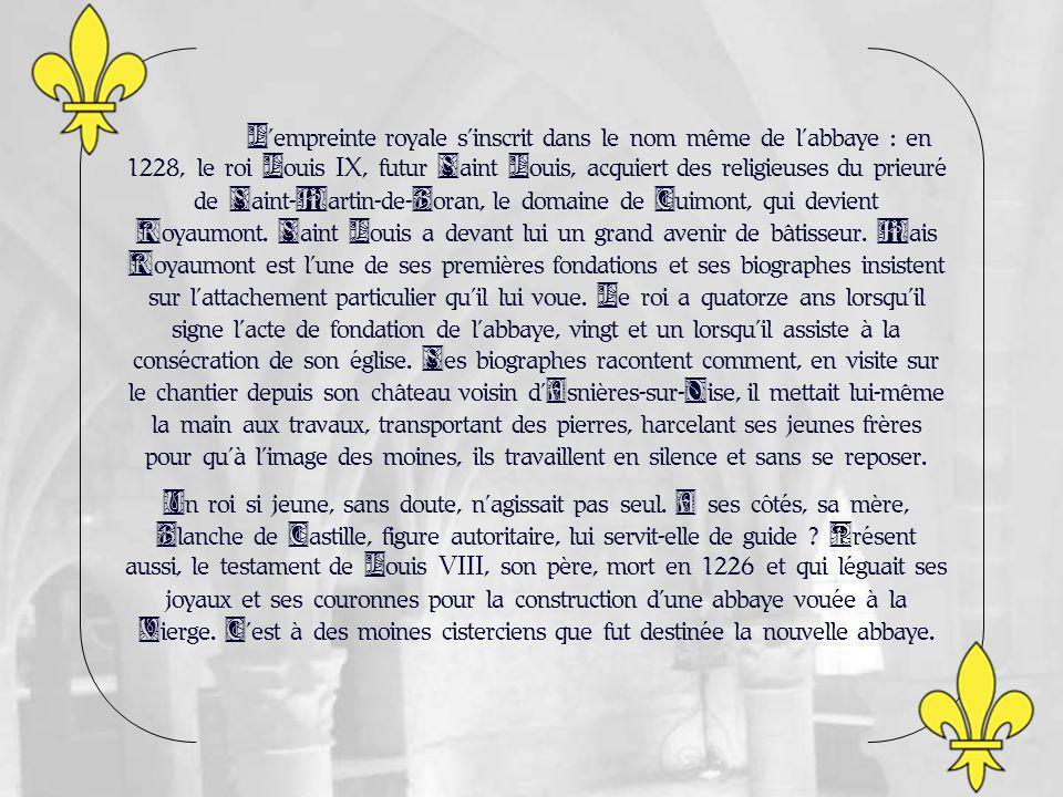 Lempreinte royale sinscrit dans le nom même de labbaye : en 1228, le roi Louis IX, futur Saint Louis, acquiert des religieuses du prieuré de Saint-Martin-de-Boran, le domaine de Cuimont, qui devient Royaumont.