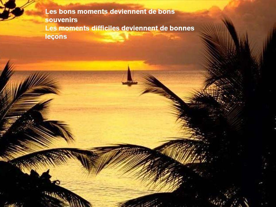 Les bons moments deviennent de bons souvenirs Les moments difficiles deviennent de bonnes leçons