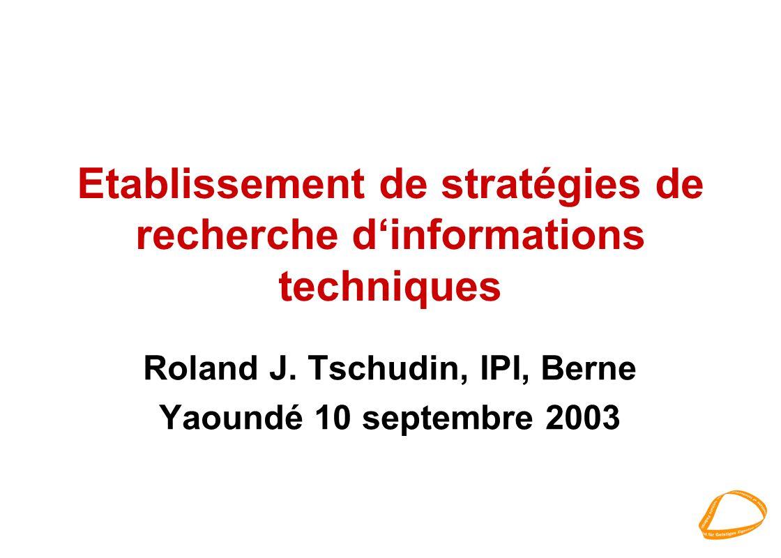 Etablissement de stratégies de recherche dinformations techniques Roland J. Tschudin, IPI, Berne Yaoundé 10 septembre 2003