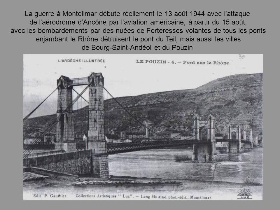 La guerre à Montélimar débute réellement le 13 août 1944 avec lattaque de laérodrome dAncône par laviation américaine, à partir du 15 août, avec les bombardements par des nuées de Forteresses volantes de tous les ponts enjambant le Rhône détruisent le pont du Teil, mais aussi les villes de Bourg-Saint-Andéol et du Pouzin