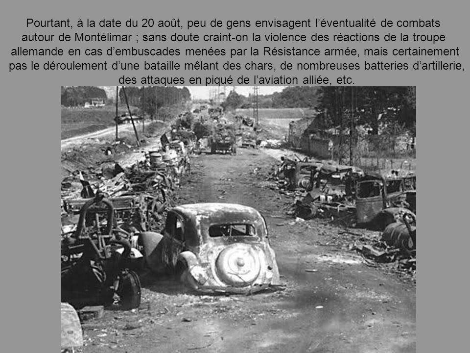 Pourtant, à la date du 20 août, peu de gens envisagent léventualité de combats autour de Montélimar ; sans doute craint-on la violence des réactions de la troupe allemande en cas dembuscades menées par la Résistance armée, mais certainement pas le déroulement dune bataille mêlant des chars, de nombreuses batteries dartillerie, des attaques en piqué de laviation alliée, etc.