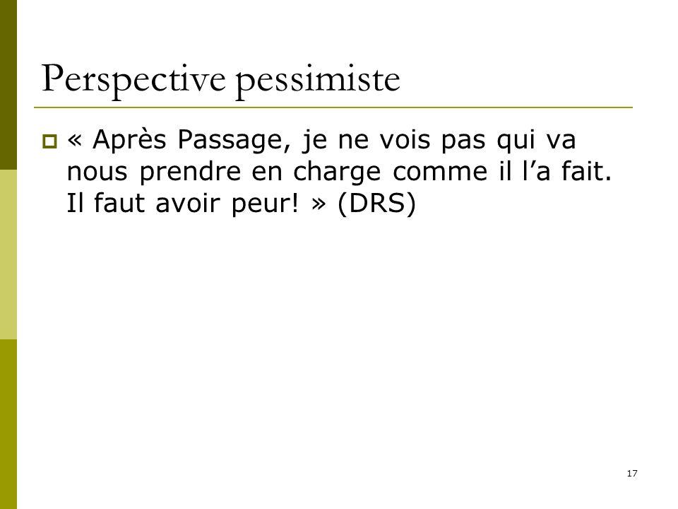 17 Perspective pessimiste « Après Passage, je ne vois pas qui va nous prendre en charge comme il la fait. Il faut avoir peur! » (DRS)