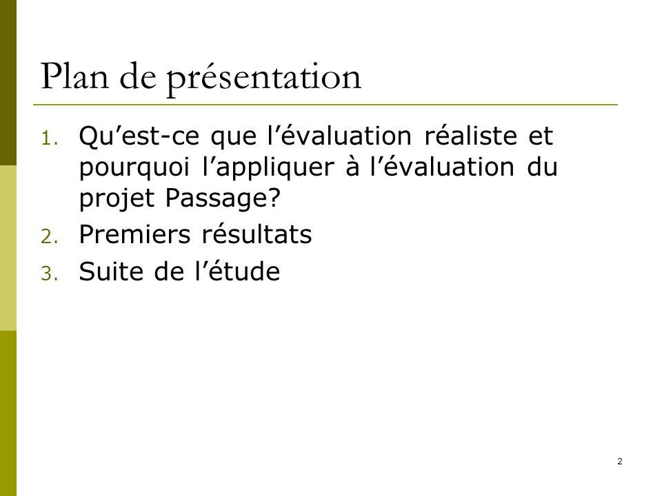 2 Plan de présentation 1. Quest-ce que lévaluation réaliste et pourquoi lappliquer à lévaluation du projet Passage? 2. Premiers résultats 3. Suite de