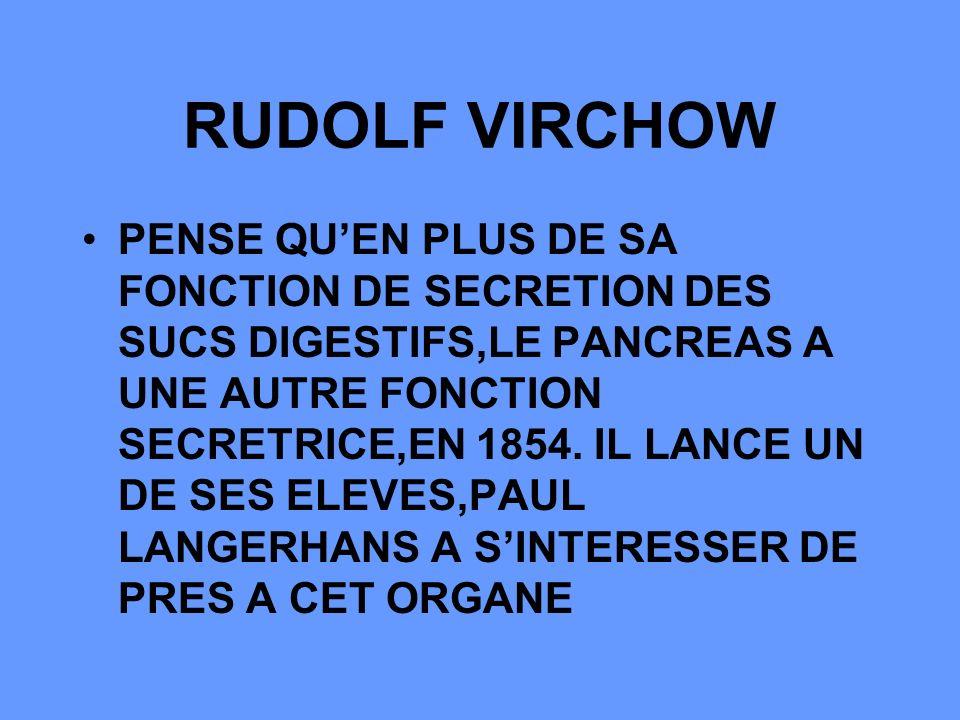 RUDOLF VIRCHOW PENSE QUEN PLUS DE SA FONCTION DE SECRETION DES SUCS DIGESTIFS,LE PANCREAS A UNE AUTRE FONCTION SECRETRICE,EN 1854.