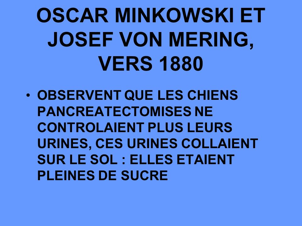 OSCAR MINKOWSKI ET JOSEF VON MERING, VERS 1880 OBSERVENT QUE LES CHIENS PANCREATECTOMISES NE CONTROLAIENT PLUS LEURS URINES, CES URINES COLLAIENT SUR LE SOL : ELLES ETAIENT PLEINES DE SUCRE