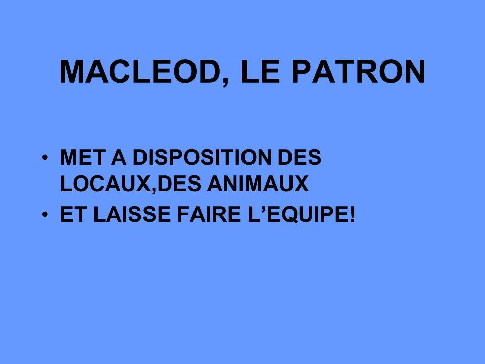 MACLEOD, LE PATRON MET A DISPOSITION DES LOCAUX,DES ANIMAUX ET LAISSE FAIRE LEQUIPE!