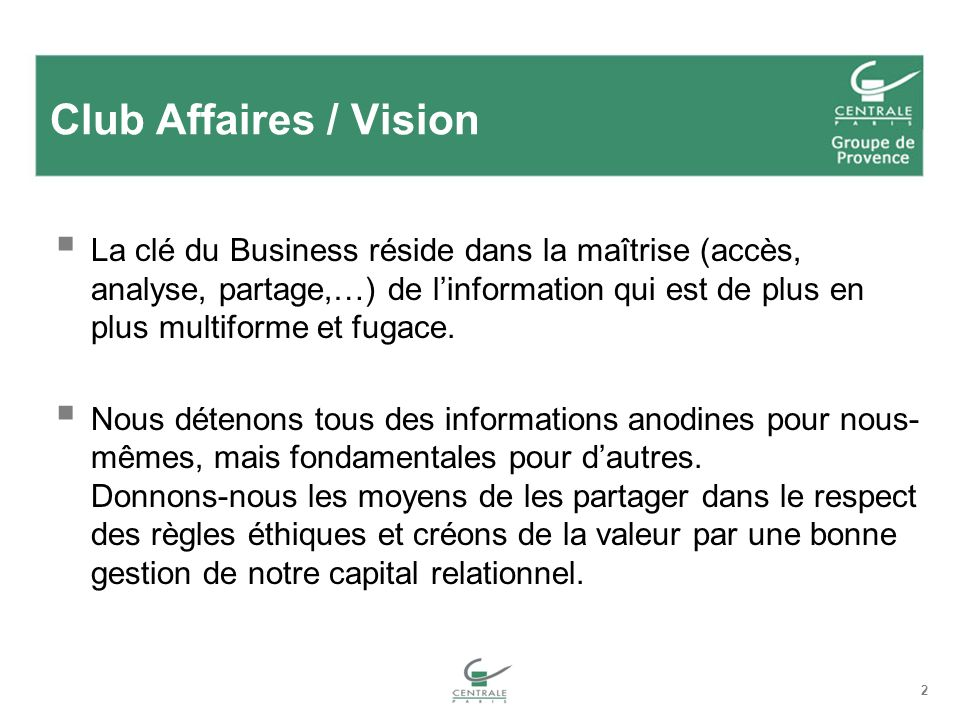 2 Club Affaires / Vision La clé du Business réside dans la maîtrise (accès, analyse, partage,…) de linformation qui est de plus en plus multiforme et fugace.