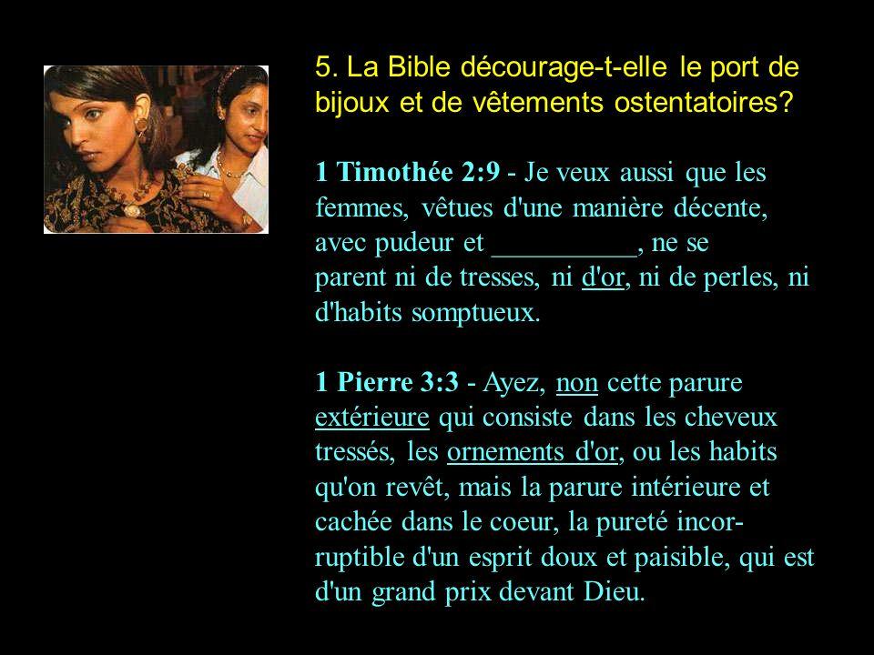 5. La Bible décourage-t-elle le port de bijoux et de vêtements ostentatoires? 1 Timothée 2:9 - Je veux aussi que les femmes, vêtues d'une manière déce