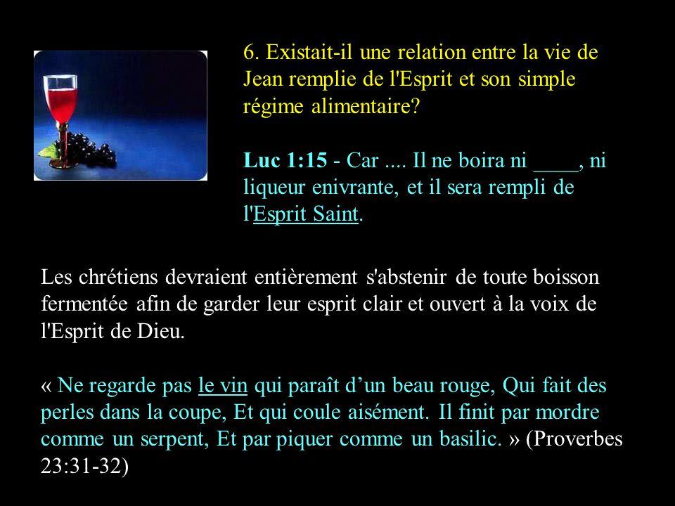 6. Existait-il une relation entre la vie de Jean remplie de l'Esprit et son simple régime alimentaire? Luc 1:15 - Car.... Il ne boira ni ____, ni liqu