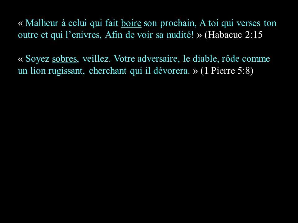 « Malheur à celui qui fait boire son prochain, A toi qui verses ton outre et qui lenivres, Afin de voir sa nudité! » (Habacuc 2:15 « Soyez sobres, vei
