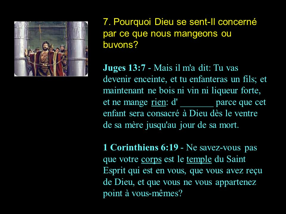7. Pourquoi Dieu se sent-Il concerné par ce que nous mangeons ou buvons? Juges 13:7 - Mais il m'a dit: Tu vas devenir enceinte, et tu enfanteras un fi