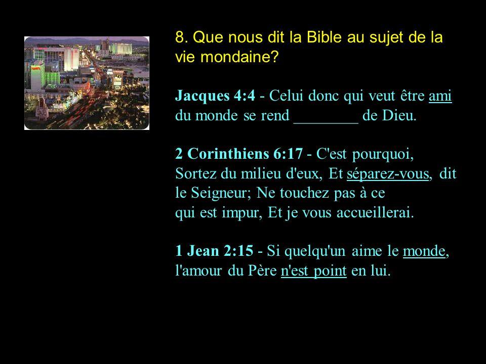 8. Que nous dit la Bible au sujet de la vie mondaine? Jacques 4:4 - Celui donc qui veut être ami du monde se rend ________ de Dieu. 2 Corinthiens 6:17