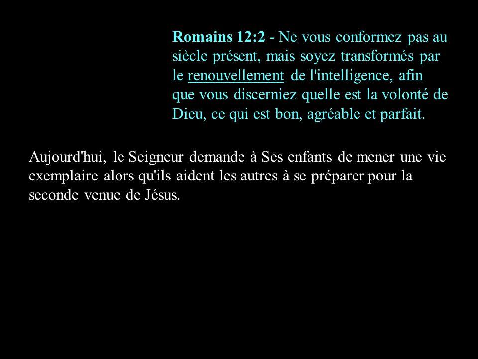 Romains 12:2 - Ne vous conformez pas au siècle présent, mais soyez transformés par le renouvellement de l'intelligence, afin que vous discerniez quell