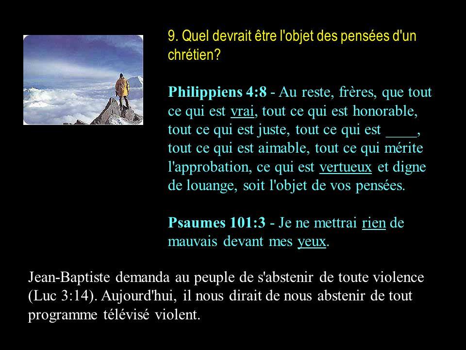9. Quel devrait être l'objet des pensées d'un chrétien? Philippiens 4:8 - Au reste, frères, que tout ce qui est vrai, tout ce qui est honorable, tout