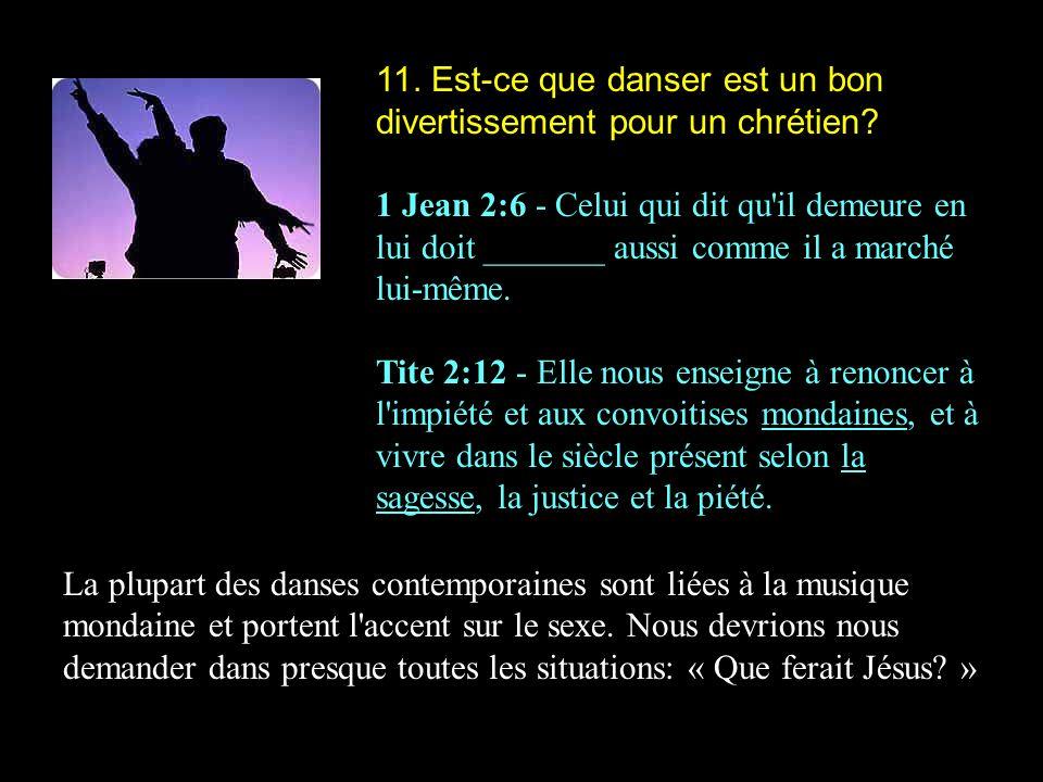 11. Est-ce que danser est un bon divertissement pour un chrétien? 1 Jean 2:6 - Celui qui dit qu'il demeure en lui doit _______ aussi comme il a marché