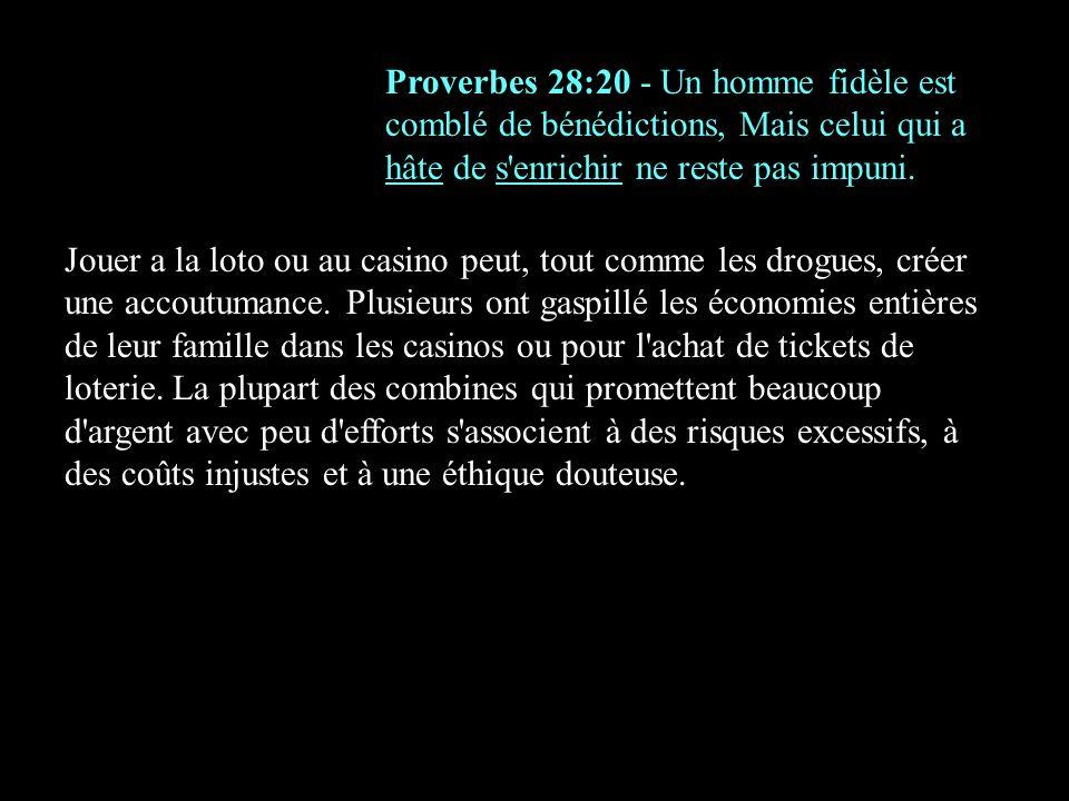 Proverbes 28:20 - Un homme fidèle est comblé de bénédictions, Mais celui qui a hâte de s'enrichir ne reste pas impuni. Jouer a la loto ou au casino pe