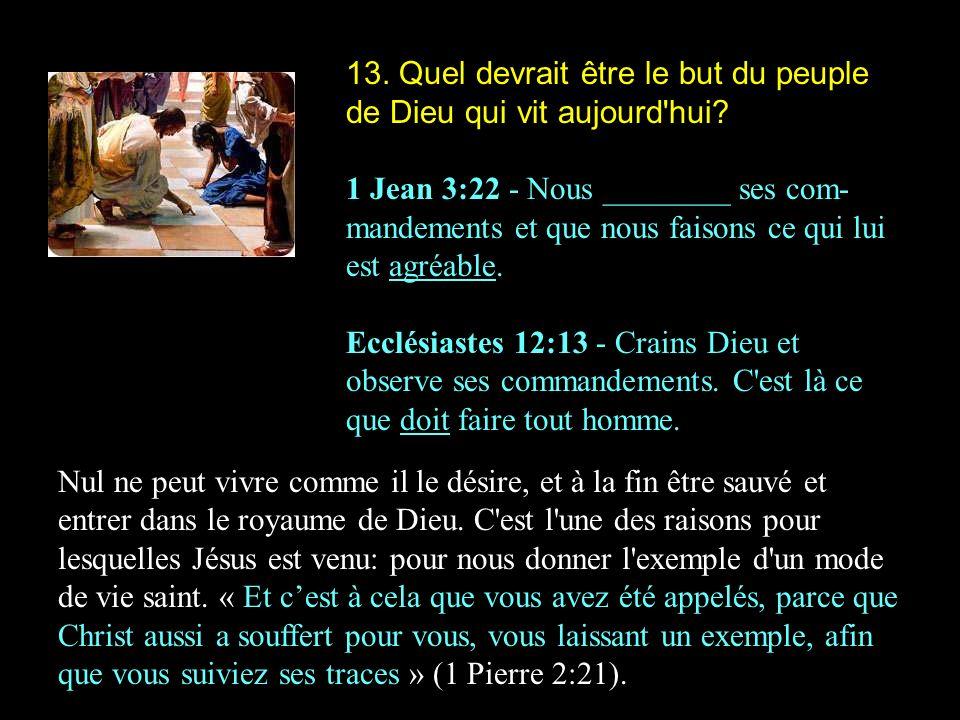 13. Quel devrait être le but du peuple de Dieu qui vit aujourd'hui? 1 Jean 3:22 - Nous ________ ses com- mandements et que nous faisons ce qui lui est