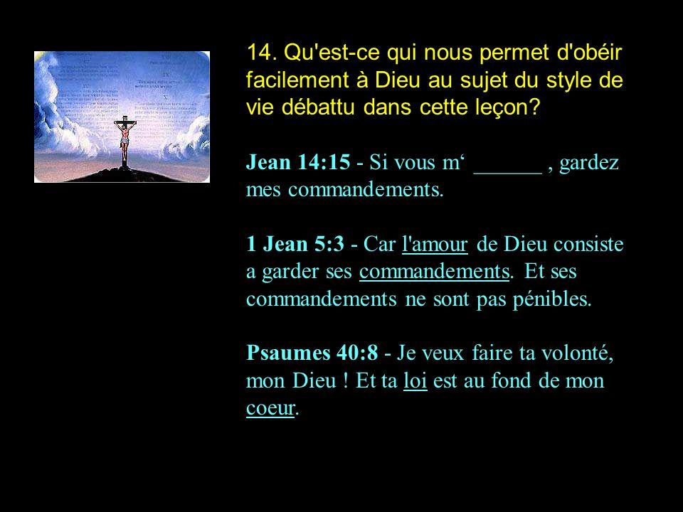 14. Qu'est-ce qui nous permet d'obéir facilement à Dieu au sujet du style de vie débattu dans cette leçon? Jean 14:15 - Si vous m ______, gardez mes c