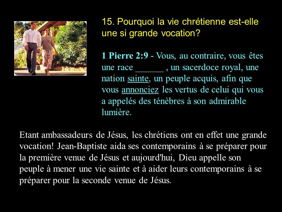 15. Pourquoi la vie chrétienne est-elle une si grande vocation? 1 Pierre 2:9 - Vous, au contraire, vous êtes une race ______, un sacerdoce royal, une