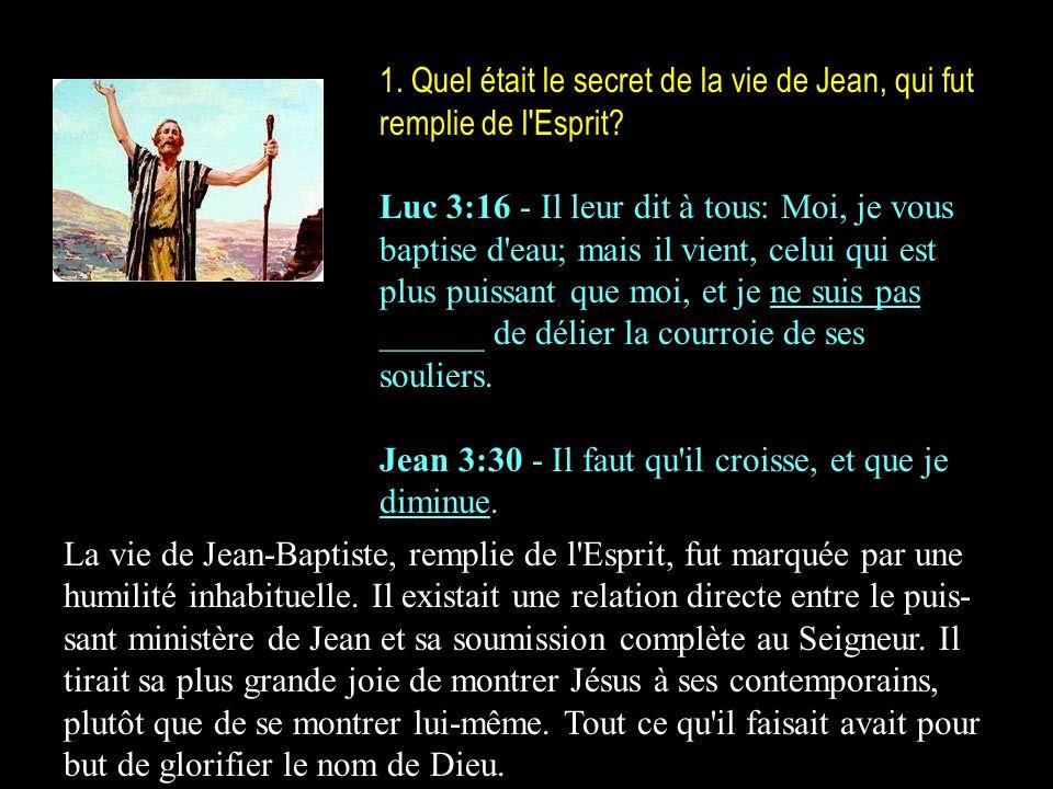 1. Quel était le secret de la vie de Jean, qui fut remplie de l'Esprit? Luc 3:16 - Il leur dit à tous: Moi, je vous baptise d'eau; mais il vient, celu
