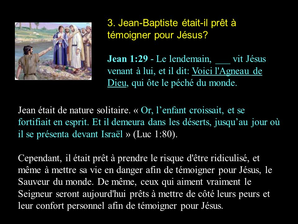 3. Jean-Baptiste était-il prêt à témoigner pour Jésus? Jean 1:29 - Le lendemain, ___ vit Jésus venant à lui, et il dit: Voici l'Agneau de Dieu, qui ôt