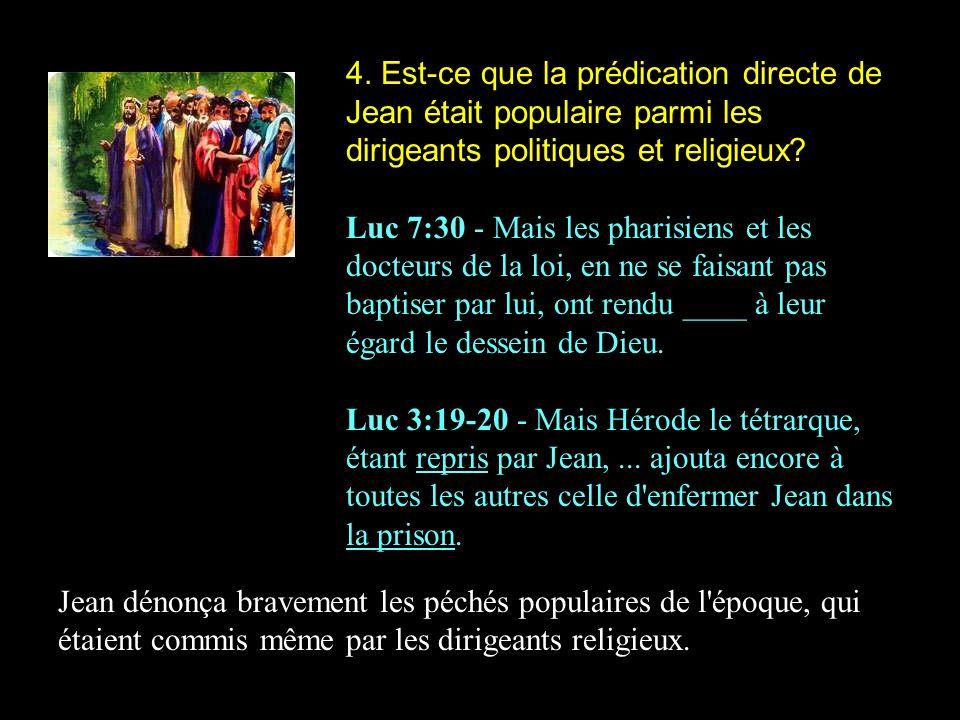 4. Est-ce que la prédication directe de Jean était populaire parmi les dirigeants politiques et religieux? Luc 7:30 - Mais les pharisiens et les docte