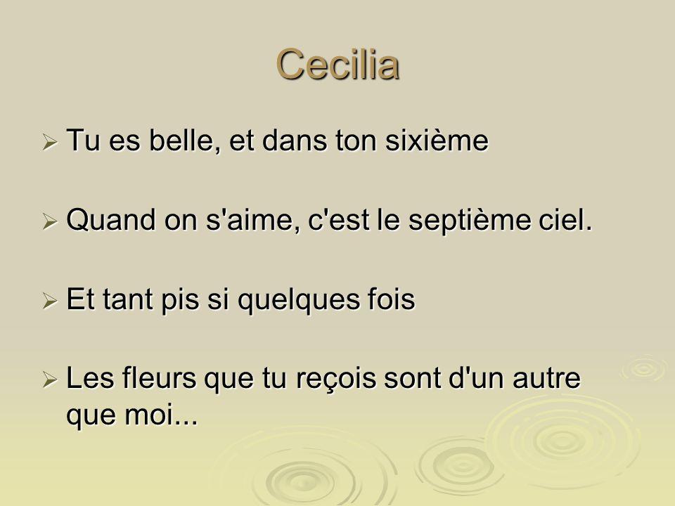 Cecilia 'Cilia, quand on a vingt ans, 'Cilia, quand on a vingt ans, On a tout le temps d'être fidèle. On a tout le temps d'être fidèle. Oh Cécilia, si