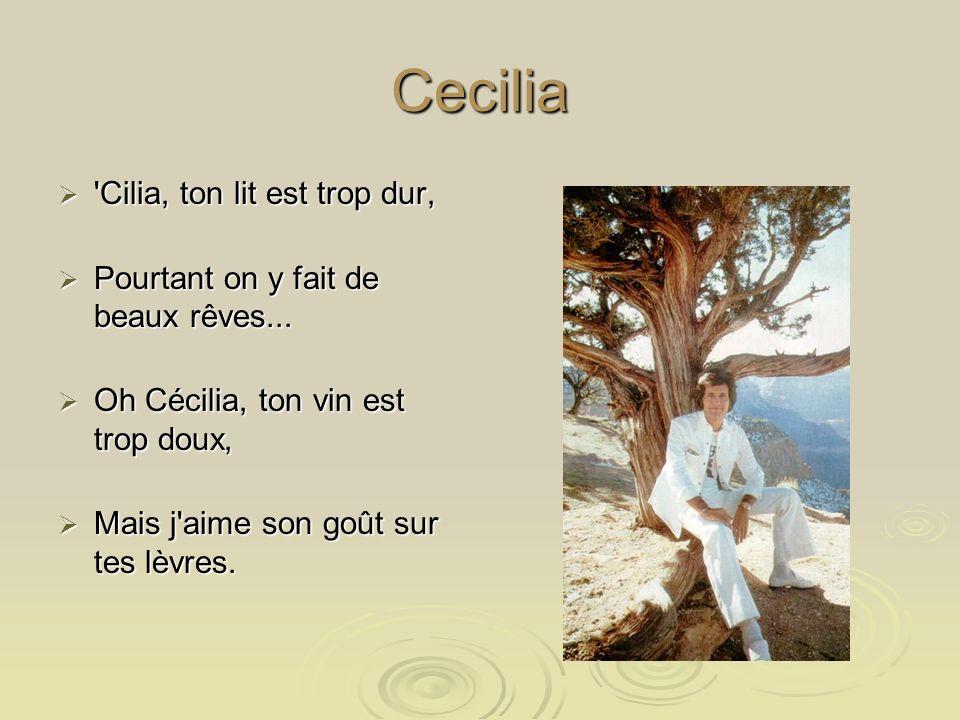 Cecilia Cilia, ton lit est trop dur, Cilia, ton lit est trop dur, Pourtant on y fait de beaux rêves...
