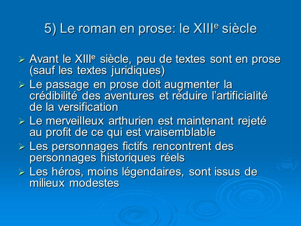 5) Le roman en prose: le XIII e siècle Avant le XIII e siècle, peu de textes sont en prose (sauf les textes juridiques) Avant le XIII e siècle, peu de