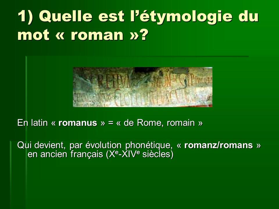 1) Quelle est létymologie du mot « roman »? En latin « romanus » = « de Rome, romain » Qui devient, par évolution phonétique, « romanz/romans » en anc