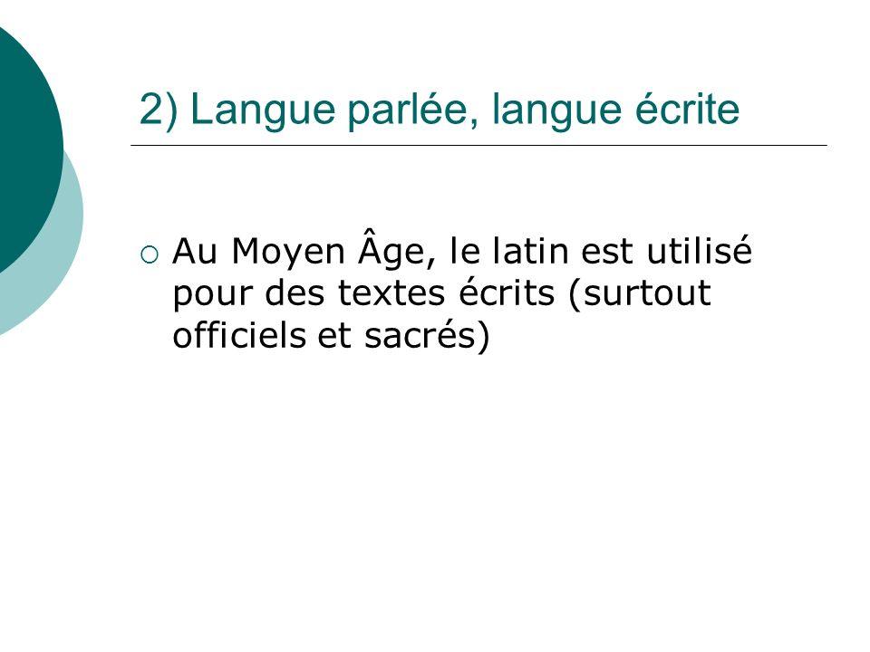 2) Langue parlée, langue écrite Au Moyen Âge, le latin est utilisé pour des textes écrits (surtout officiels et sacrés)